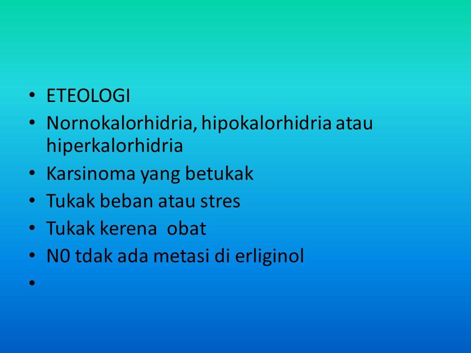 ETEOLOGI Nornokalorhidria, hipokalorhidria atau hiperkalorhidria. Karsinoma yang betukak. Tukak beban atau stres.