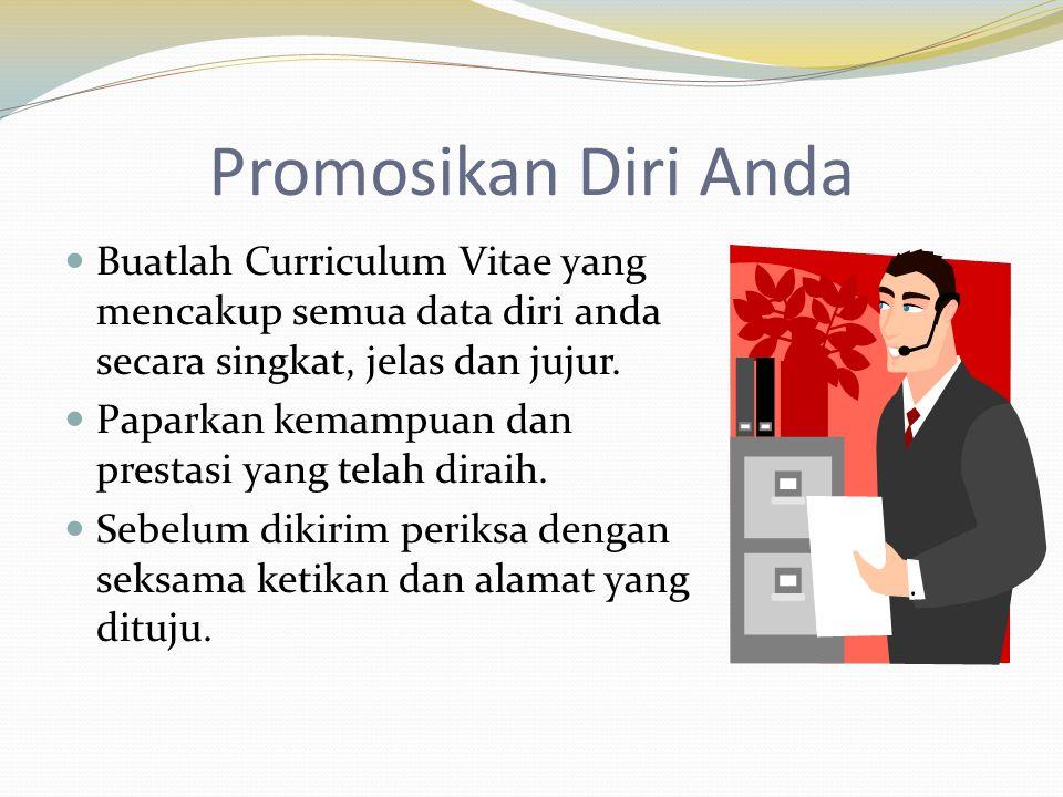 Promosikan Diri Anda Buatlah Curriculum Vitae yang mencakup semua data diri anda secara singkat, jelas dan jujur.