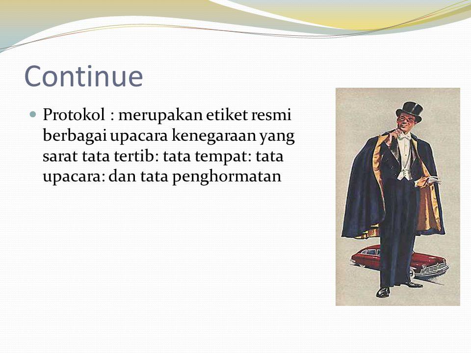 Continue Protokol : merupakan etiket resmi berbagai upacara kenegaraan yang sarat tata tertib: tata tempat: tata upacara: dan tata penghormatan.