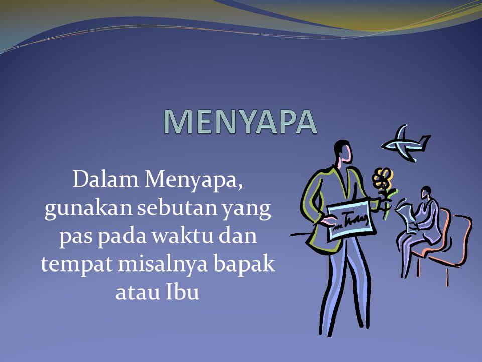 MENYAPA Dalam Menyapa, gunakan sebutan yang pas pada waktu dan tempat misalnya bapak atau Ibu
