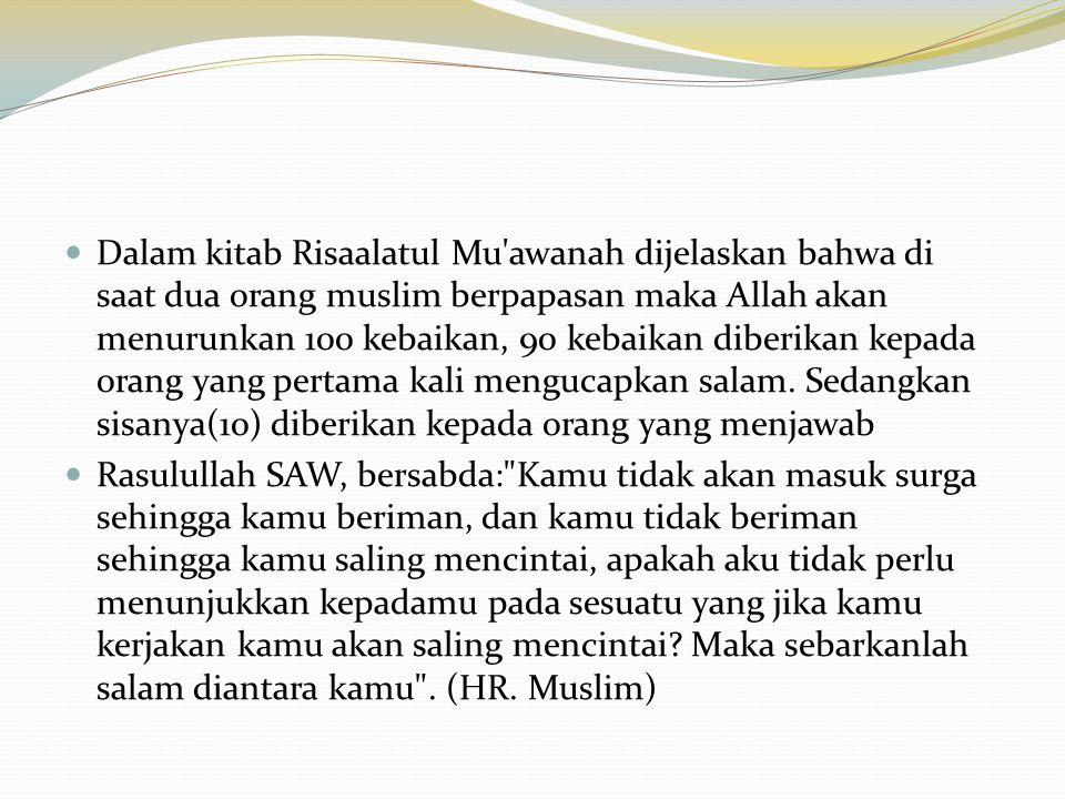 Dalam kitab Risaalatul Mu awanah dijelaskan bahwa di saat dua orang muslim berpapasan maka Allah akan menurunkan 100 kebaikan, 90 kebaikan diberikan kepada orang yang pertama kali mengucapkan salam. Sedangkan sisanya(10) diberikan kepada orang yang menjawab