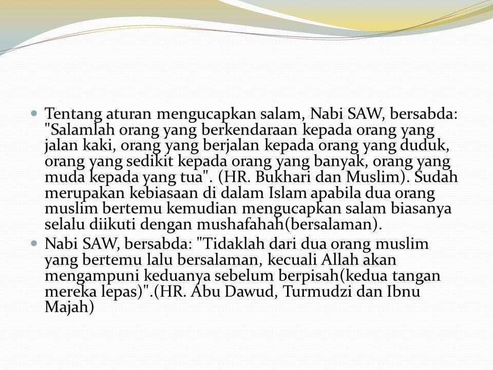 Tentang aturan mengucapkan salam, Nabi SAW, bersabda: Salamlah orang yang berkendaraan kepada orang yang jalan kaki, orang yang berjalan kepada orang yang duduk, orang yang sedikit kepada orang yang banyak, orang yang muda kepada yang tua . (HR. Bukhari dan Muslim). Sudah merupakan kebiasaan di dalam Islam apabila dua orang muslim bertemu kemudian mengucapkan salam biasanya selalu diikuti dengan mushafahah(bersalaman).
