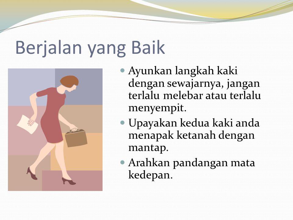Berjalan yang Baik Ayunkan langkah kaki dengan sewajarnya, jangan terlalu melebar atau terlalu menyempit.