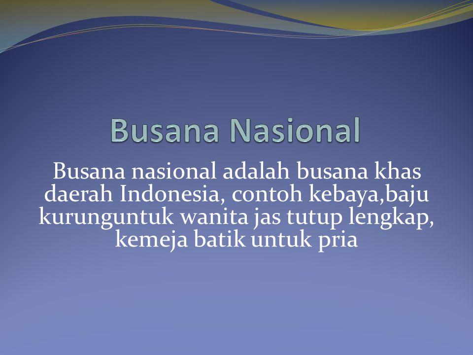 Busana Nasional Busana nasional adalah busana khas daerah Indonesia, contoh kebaya,baju kurunguntuk wanita jas tutup lengkap, kemeja batik untuk pria.