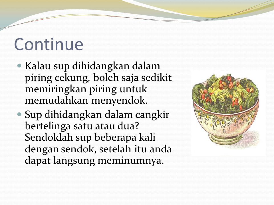 Continue Kalau sup dihidangkan dalam piring cekung, boleh saja sedikit memiringkan piring untuk memudahkan menyendok.