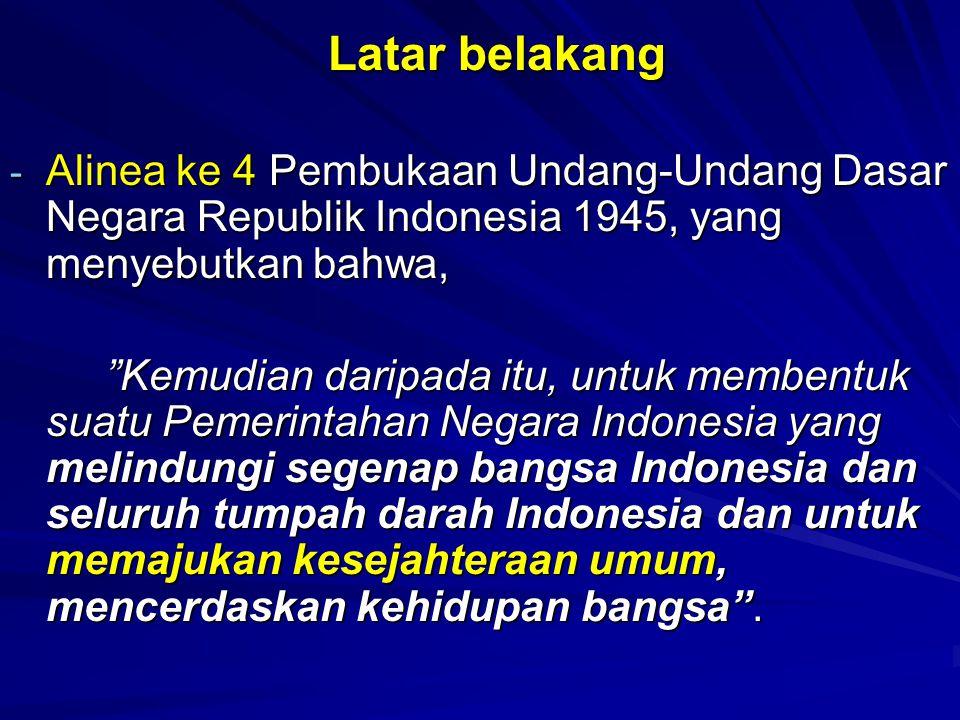 Latar belakang Alinea ke 4 Pembukaan Undang-Undang Dasar Negara Republik Indonesia 1945, yang menyebutkan bahwa,