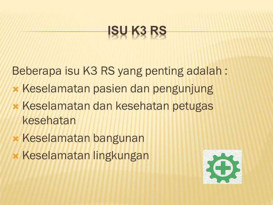 Isu K3 RS Beberapa isu K3 RS yang penting adalah : Keselamatan pasien dan pengunjung. Keselamatan dan kesehatan petugas kesehatan.