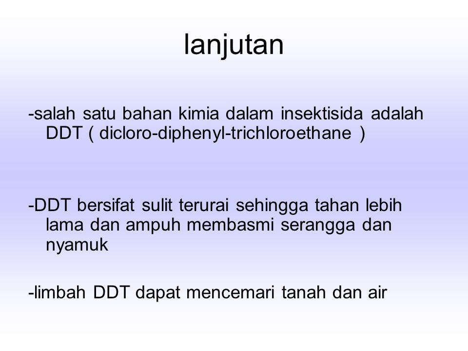 lanjutan -salah satu bahan kimia dalam insektisida adalah DDT ( dicloro-diphenyl-trichloroethane )
