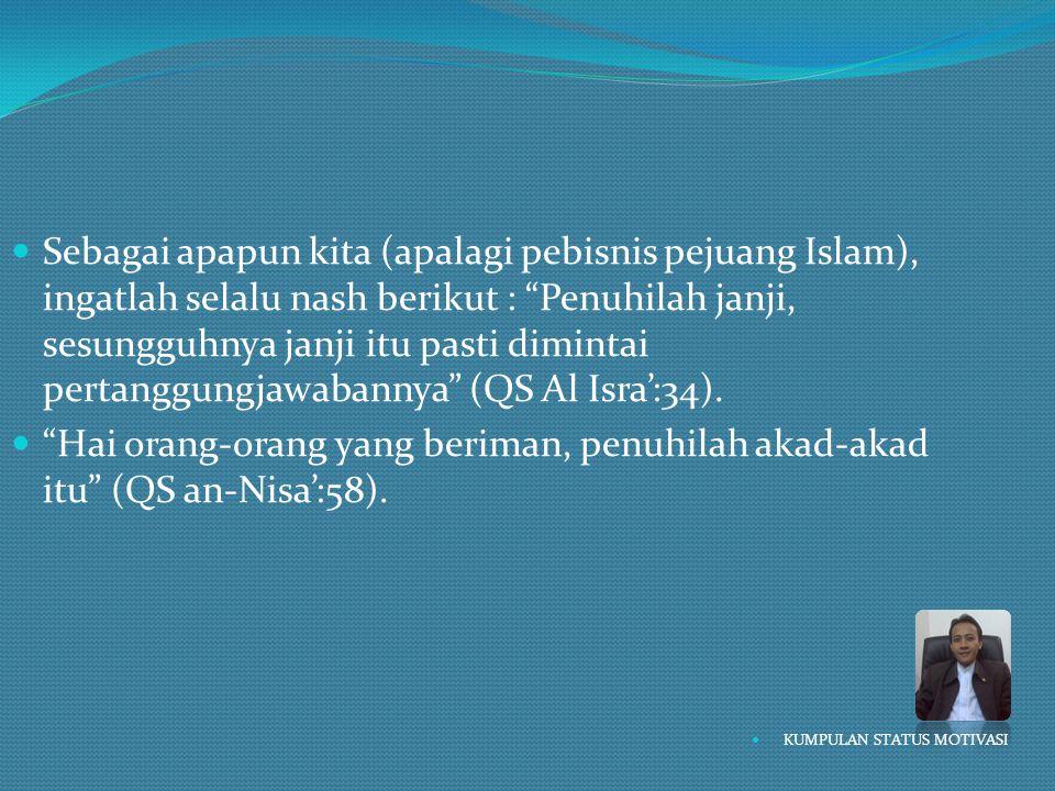 Sebagai apapun kita (apalagi pebisnis pejuang Islam), ingatlah selalu nash berikut : Penuhilah janji, sesungguhnya janji itu pasti dimintai pertanggungjawabannya (QS Al Isra':34).