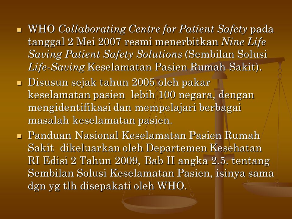 WHO Collaborating Centre for Patient Safety pada tanggal 2 Mei 2007 resmi menerbitkan Nine Life Saving Patient Safety Solutions (Sembilan Solusi Life-Saving Keselamatan Pasien Rumah Sakit).