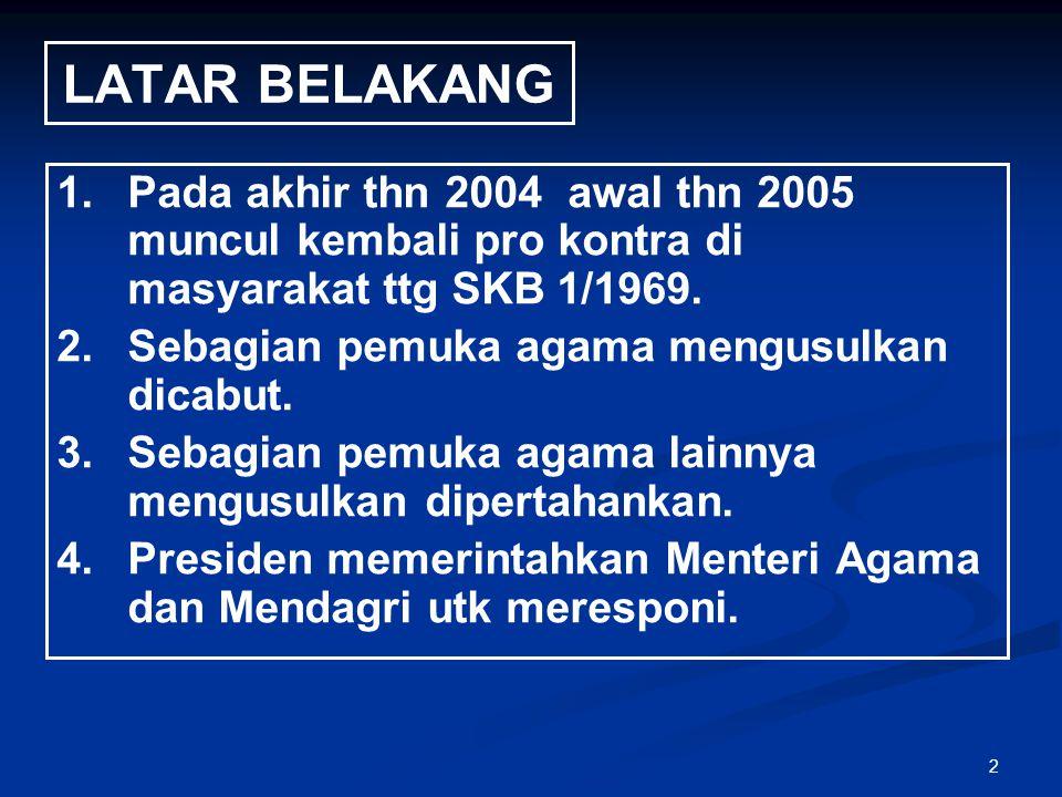 LATAR BELAKANG Pada akhir thn 2004 awal thn 2005 muncul kembali pro kontra di masyarakat ttg SKB 1/1969.