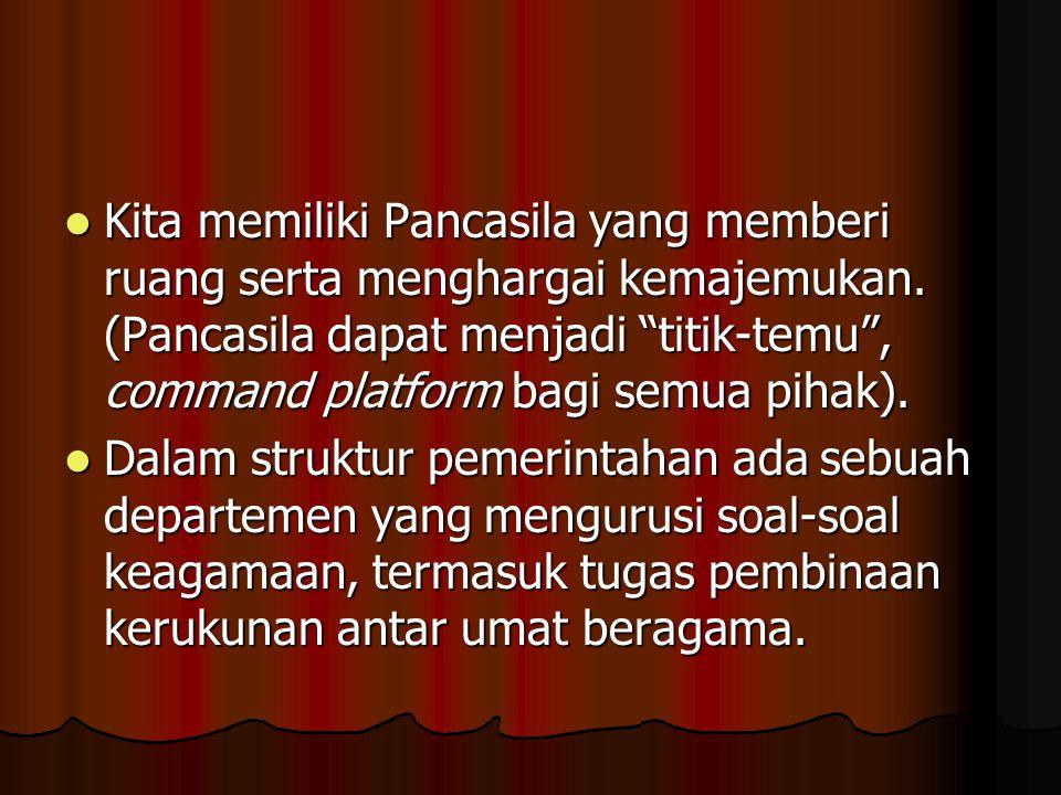Kita memiliki Pancasila yang memberi ruang serta menghargai kemajemukan. (Pancasila dapat menjadi titik-temu , command platform bagi semua pihak).