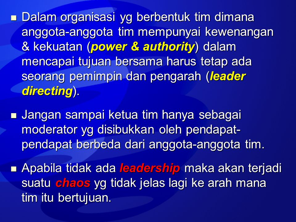 Dalam organisasi yg berbentuk tim dimana anggota-anggota tim mempunyai kewenangan & kekuatan (power & authority) dalam mencapai tujuan bersama harus tetap ada seorang pemimpin dan pengarah (leader directing).