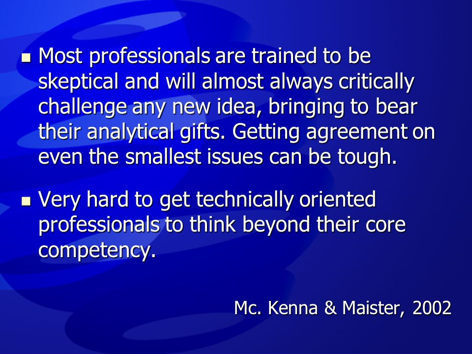 Most professionals are trained to be skeptical and will almost always critically challenge any new idea, bringing to bear their analytical gifts. Getting agreement on even the smallest issues can be tough.