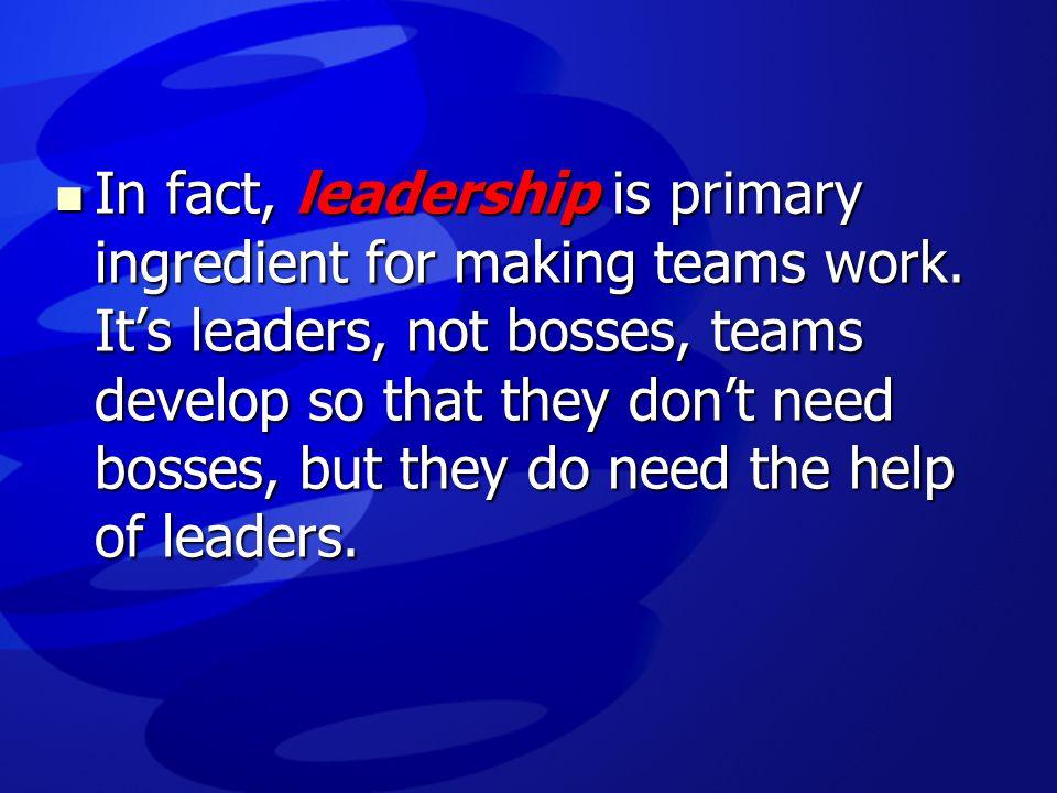 In fact, leadership is primary ingredient for making teams work