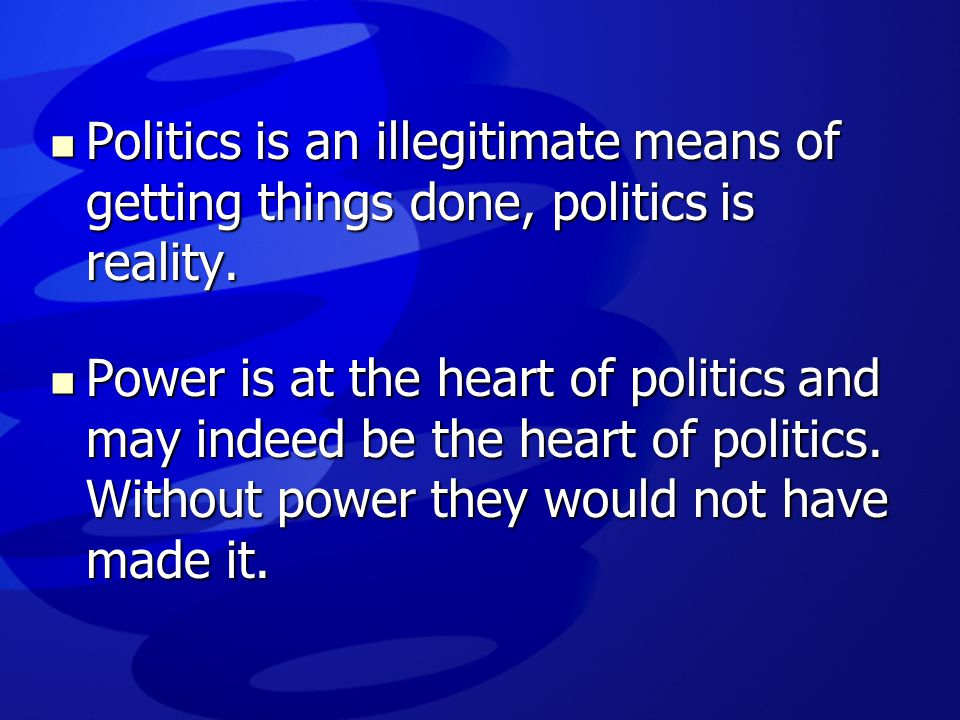 Politics is an illegitimate means of getting things done, politics is reality.