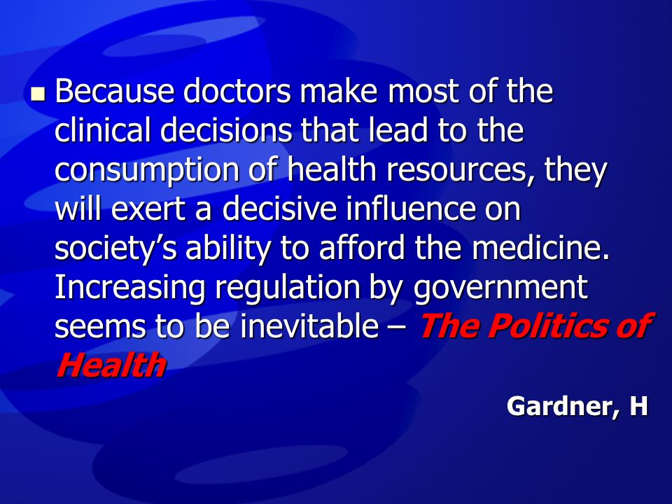 Because doctors make most of the clinical decisions that lead to the consumption of health resources, they will exert a decisive influence on society's ability to afford the medicine. Increasing regulation by government seems to be inevitable – The Politics of Health