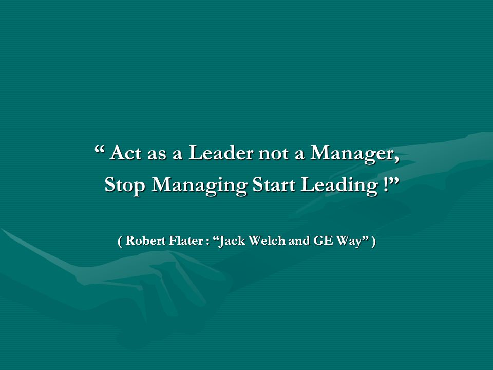 Act as a Leader not a Manager, Stop Managing Start Leading !