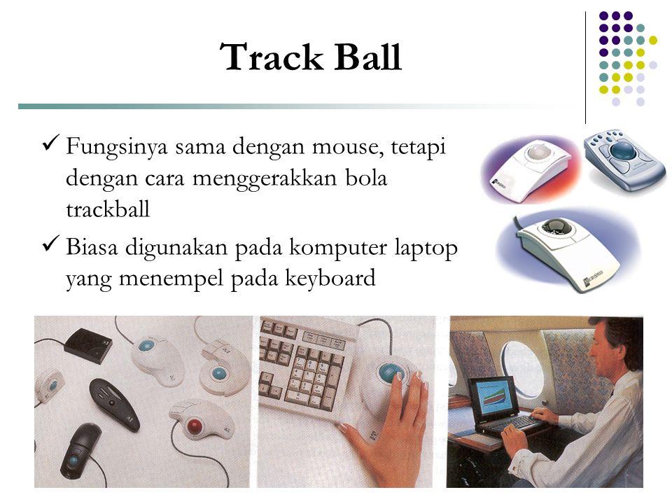 Track Ball Fungsinya sama dengan mouse, tetapi dengan cara menggerakkan bola trackball.