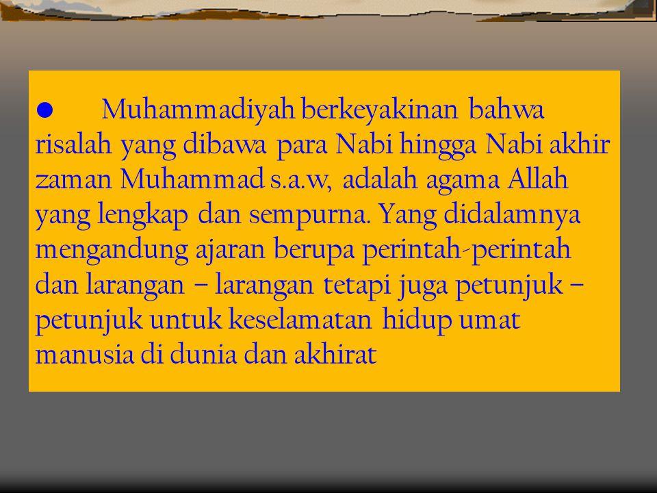 Muhammadiyah berkeyakinan bahwa risalah yang dibawa para Nabi hingga Nabi akhir zaman Muhammad s.a.w, adalah agama Allah yang lengkap dan sempurna.