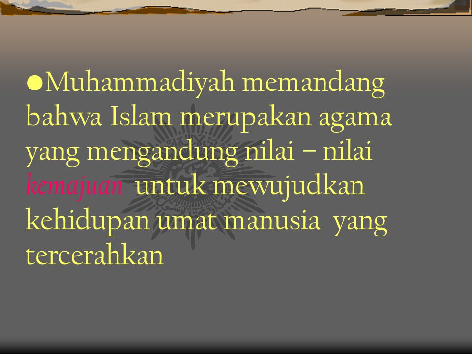 Muhammadiyah memandang bahwa Islam merupakan agama yang mengandung nilai – nilai kemajuan untuk mewujudkan kehidupan umat manusia yang tercerahkan