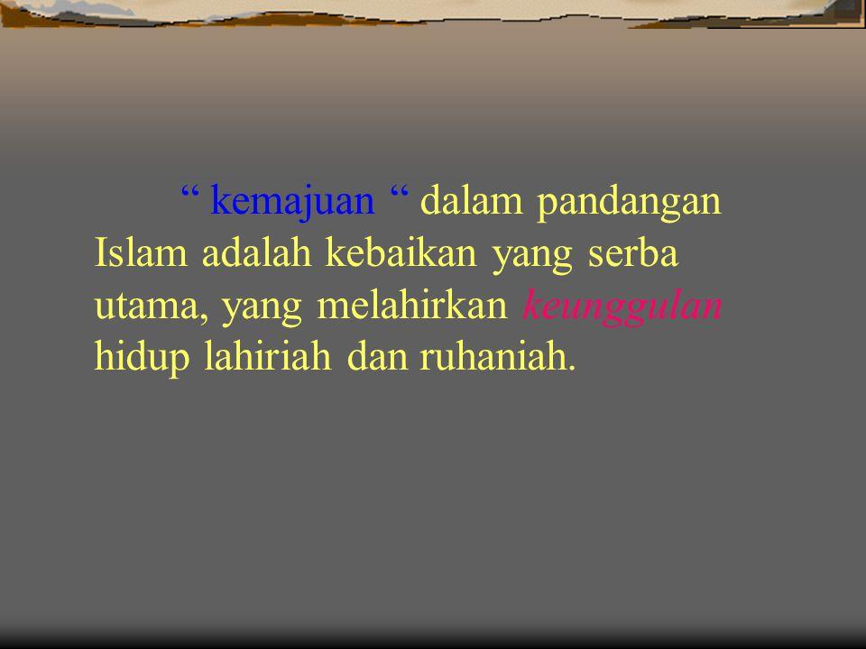 kemajuan dalam pandangan Islam adalah kebaikan yang serba utama, yang melahirkan keunggulan hidup lahiriah dan ruhaniah.