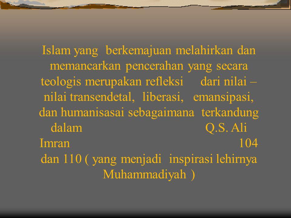 Islam yang berkemajuan melahirkan dan memancarkan pencerahan yang secara teologis merupakan refleksi dari nilai – nilai transendetal, liberasi, emansipasi, dan humanisasai sebagaimana terkandung dalam Q.S.
