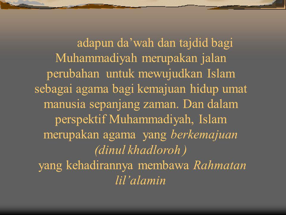adapun da'wah dan tajdid bagi Muhammadiyah merupakan jalan perubahan untuk mewujudkan Islam sebagai agama bagi kemajuan hidup umat manusia sepanjang zaman.