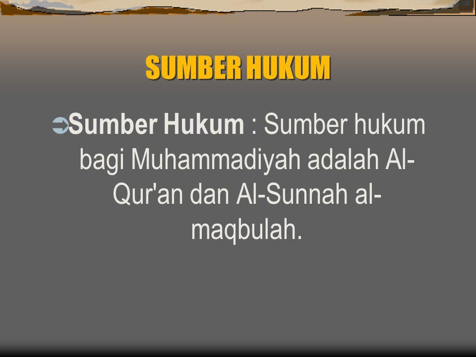 SUMBER HUKUM Sumber Hukum : Sumber hukum bagi Muhammadiyah adalah Al-Qur an dan Al-Sunnah al-maqbulah.
