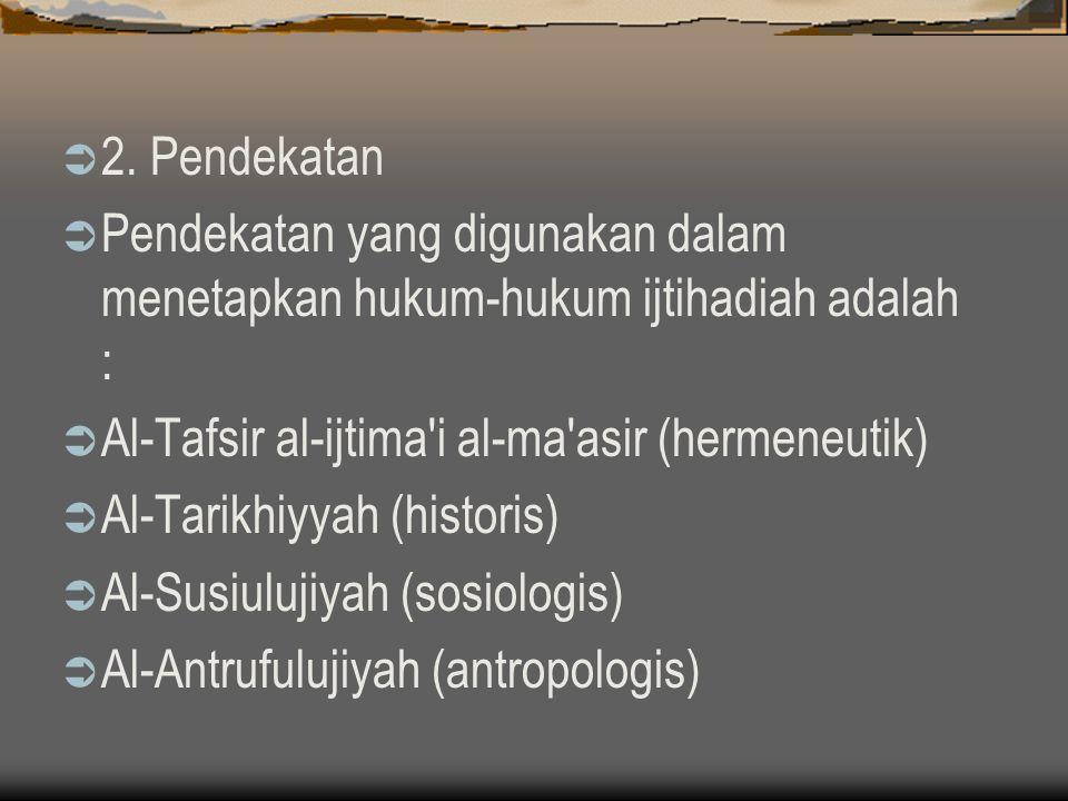 2. Pendekatan Pendekatan yang digunakan dalam menetapkan hukum-hukum ijtihadiah adalah : Al-Tafsir al-ijtima i al-ma asir (hermeneutik)