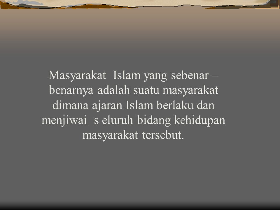Masyarakat Islam yang sebenar –benarnya adalah suatu masyarakat dimana ajaran Islam berlaku dan menjiwai s eluruh bidang kehidupan masyarakat tersebut.