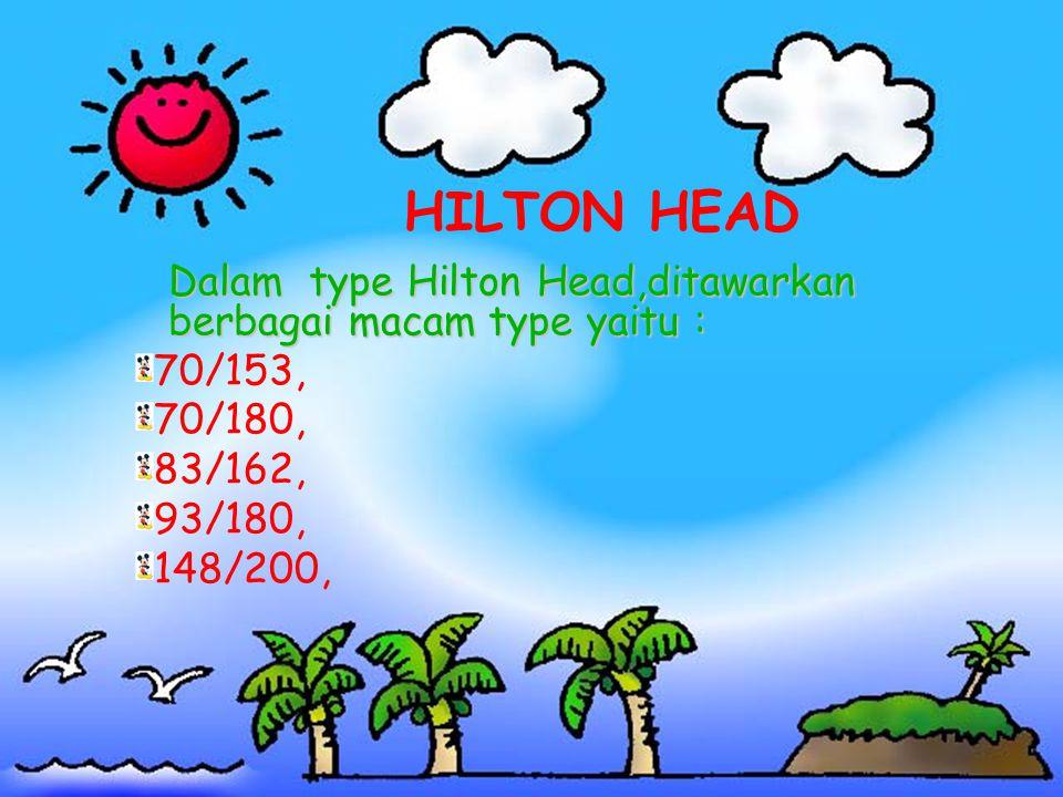 HILTON HEAD Dalam type Hilton Head,ditawarkan berbagai macam type yaitu : 70/153, 70/180, 83/162,