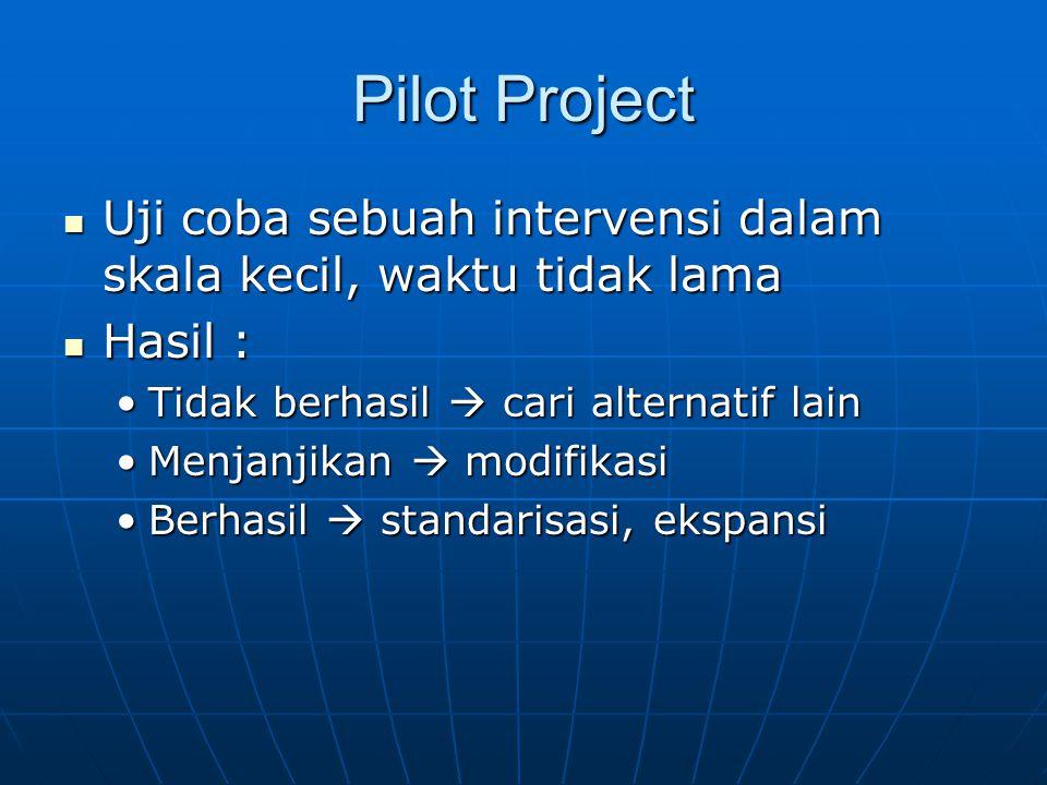 Pilot Project Uji coba sebuah intervensi dalam skala kecil, waktu tidak lama. Hasil : Tidak berhasil  cari alternatif lain.