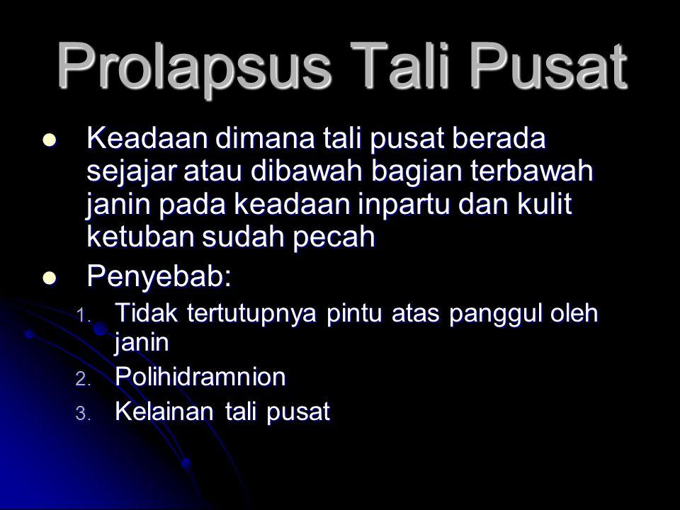 Prolapsus Tali Pusat Keadaan dimana tali pusat berada sejajar atau dibawah bagian terbawah janin pada keadaan inpartu dan kulit ketuban sudah pecah.