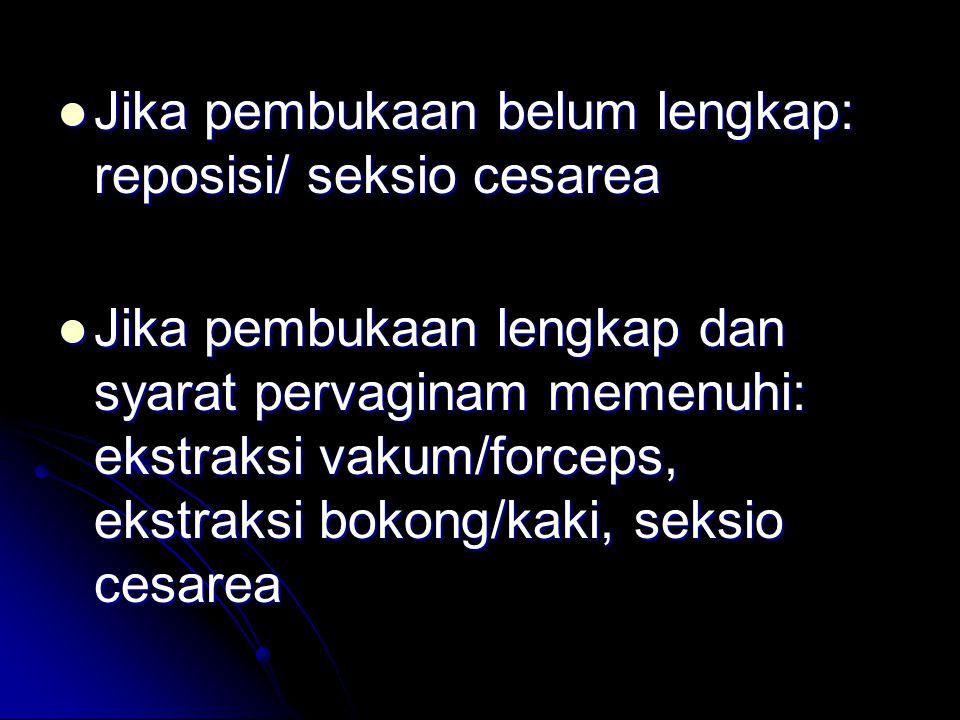Jika pembukaan belum lengkap: reposisi/ seksio cesarea