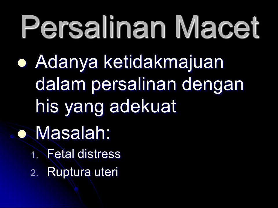 Persalinan Macet Adanya ketidakmajuan dalam persalinan dengan his yang adekuat. Masalah: Fetal distress.