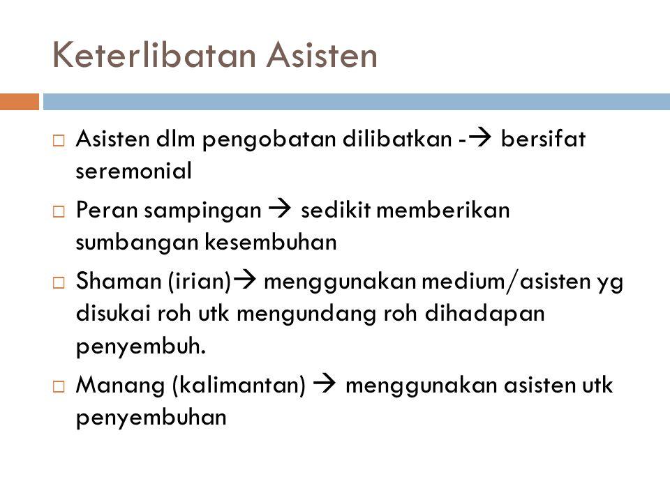 Keterlibatan Asisten Asisten dlm pengobatan dilibatkan - bersifat seremonial. Peran sampingan  sedikit memberikan sumbangan kesembuhan.