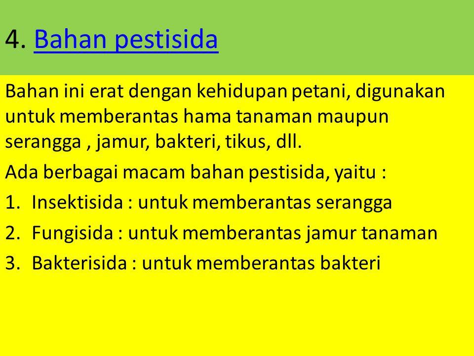 4. Bahan pestisida Bahan ini erat dengan kehidupan petani, digunakan untuk memberantas hama tanaman maupun serangga , jamur, bakteri, tikus, dll.