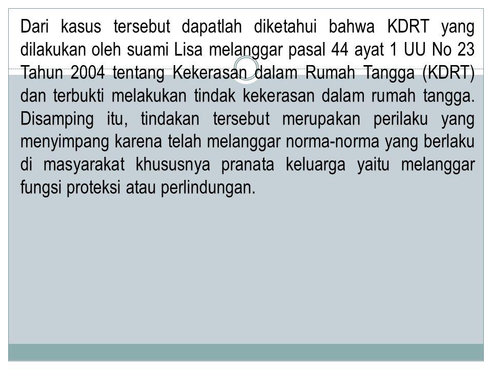 Dari kasus tersebut dapatlah diketahui bahwa KDRT yang dilakukan oleh suami Lisa melanggar pasal 44 ayat 1 UU No 23 Tahun 2004 tentang Kekerasan dalam Rumah Tangga (KDRT) dan terbukti melakukan tindak kekerasan dalam rumah tangga.