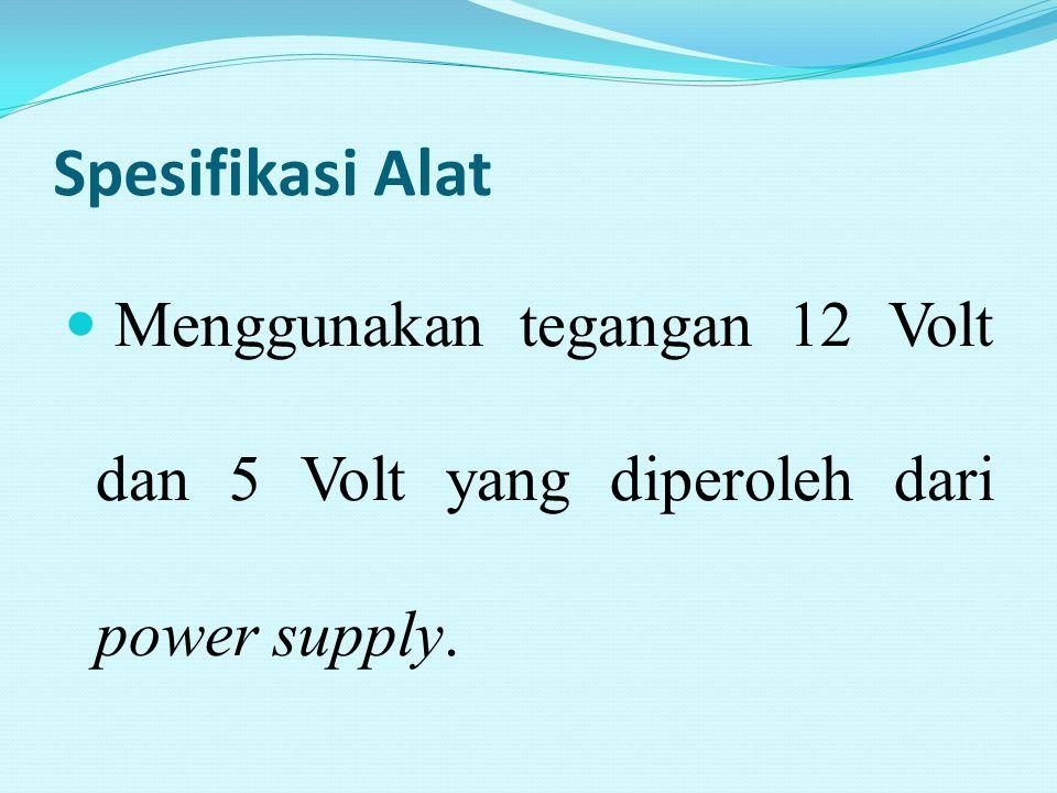 Spesifikasi Alat Menggunakan tegangan 12 Volt dan 5 Volt yang diperoleh dari power supply.