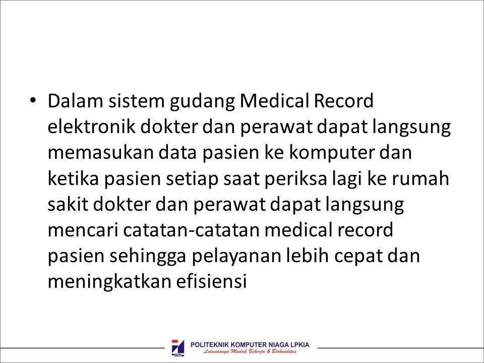 Dalam sistem gudang Medical Record elektronik dokter dan perawat dapat langsung memasukan data pasien ke komputer dan ketika pasien setiap saat periksa lagi ke rumah sakit dokter dan perawat dapat langsung mencari catatan-catatan medical record pasien sehingga pelayanan lebih cepat dan meningkatkan efisiensi