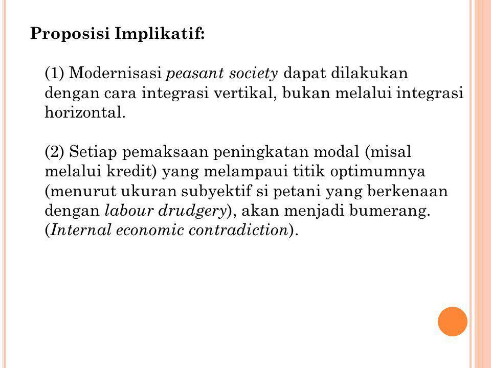 Proposisi Implikatif: (1) Modernisasi peasant society dapat dilakukan dengan cara integrasi vertikal, bukan melalui integrasi horizontal.