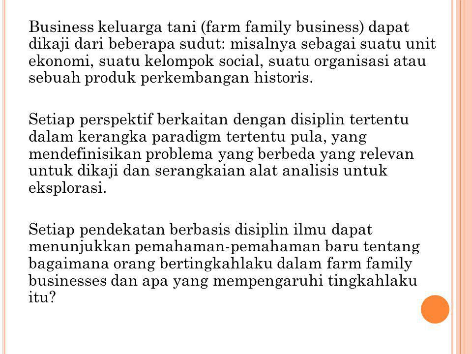 Business keluarga tani (farm family business) dapat dikaji dari beberapa sudut: misalnya sebagai suatu unit ekonomi, suatu kelompok social, suatu organisasi atau sebuah produk perkembangan historis.