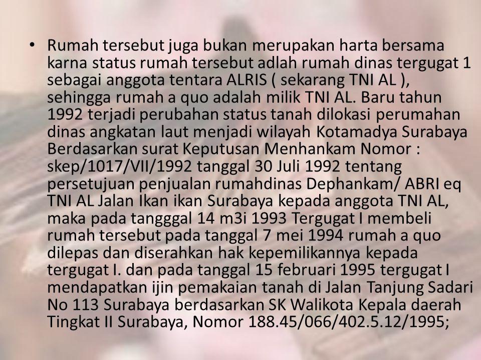 Rumah tersebut juga bukan merupakan harta bersama karna status rumah tersebut adlah rumah dinas tergugat 1 sebagai anggota tentara ALRIS ( sekarang TNI AL ), sehingga rumah a quo adalah milik TNI AL.