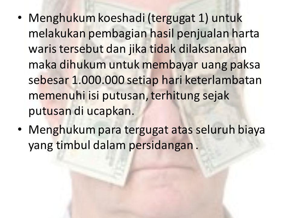 Menghukum koeshadi (tergugat 1) untuk melakukan pembagian hasil penjualan harta waris tersebut dan jika tidak dilaksanakan maka dihukum untuk membayar uang paksa sebesar 1.000.000 setiap hari keterlambatan memenuhi isi putusan, terhitung sejak putusan di ucapkan.