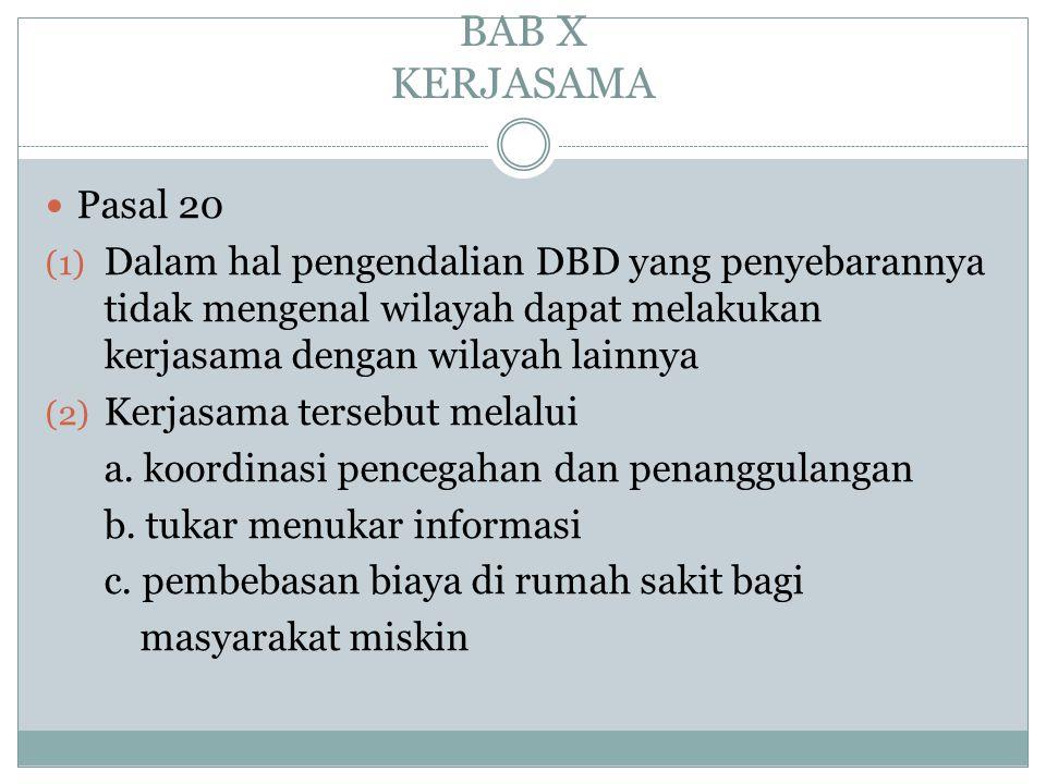 BAB X KERJASAMA Pasal 20. Dalam hal pengendalian DBD yang penyebarannya tidak mengenal wilayah dapat melakukan kerjasama dengan wilayah lainnya.