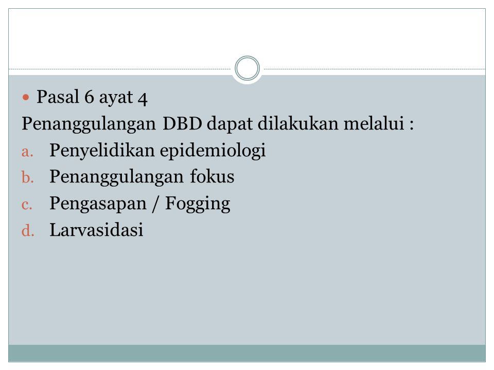 Pasal 6 ayat 4 Penanggulangan DBD dapat dilakukan melalui : Penyelidikan epidemiologi. Penanggulangan fokus.