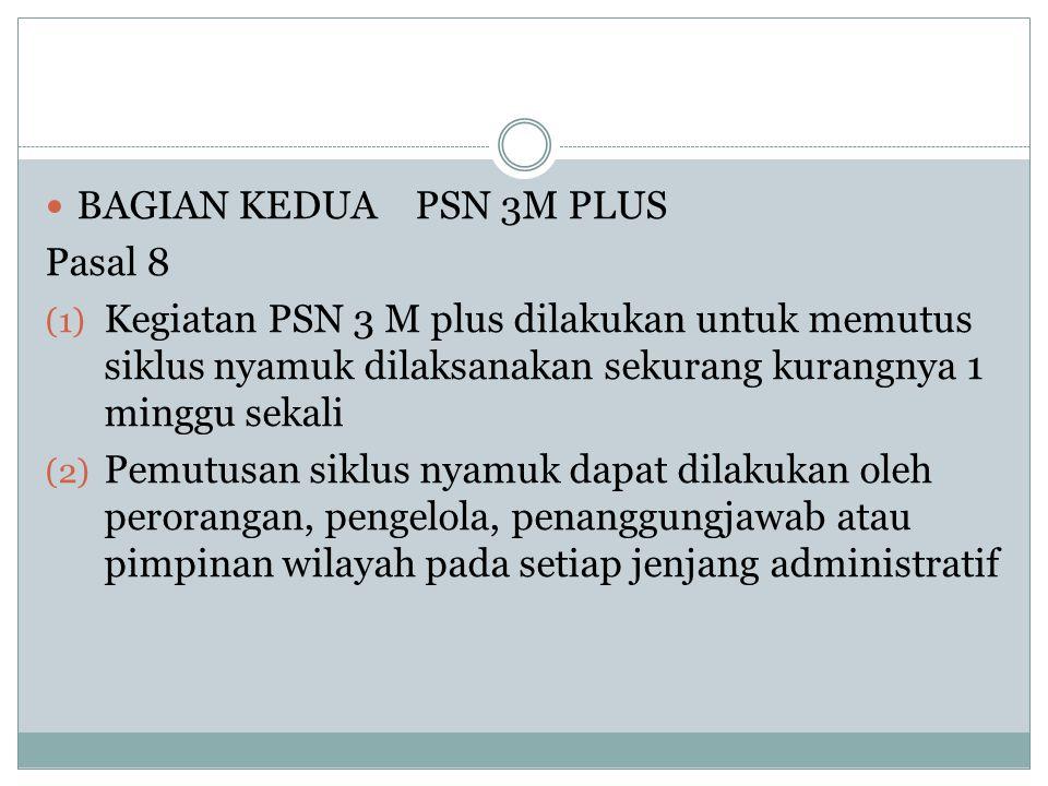 BAGIAN KEDUA PSN 3M PLUS Pasal 8. Kegiatan PSN 3 M plus dilakukan untuk memutus siklus nyamuk dilaksanakan sekurang kurangnya 1 minggu sekali.