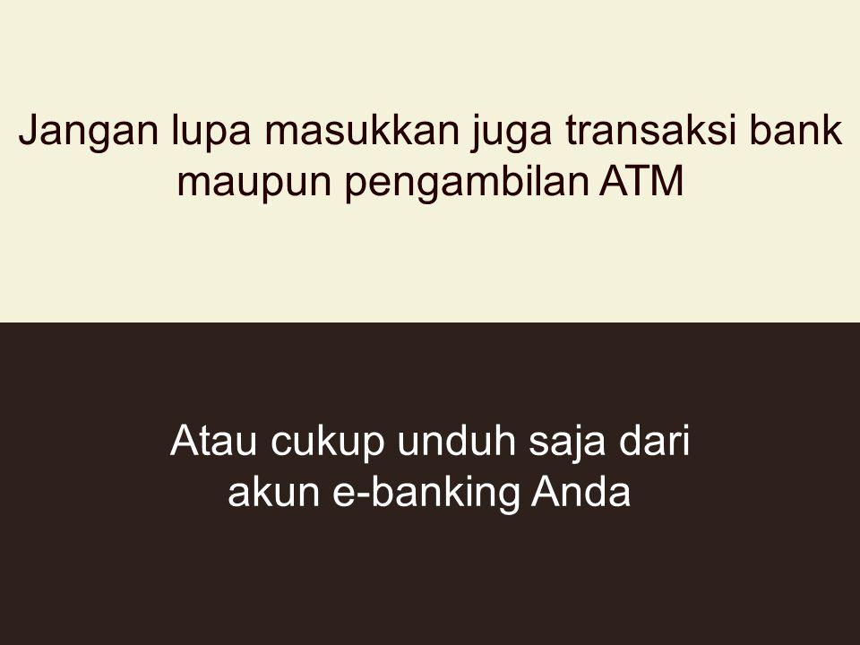 Jangan lupa masukkan juga transaksi bank maupun pengambilan ATM