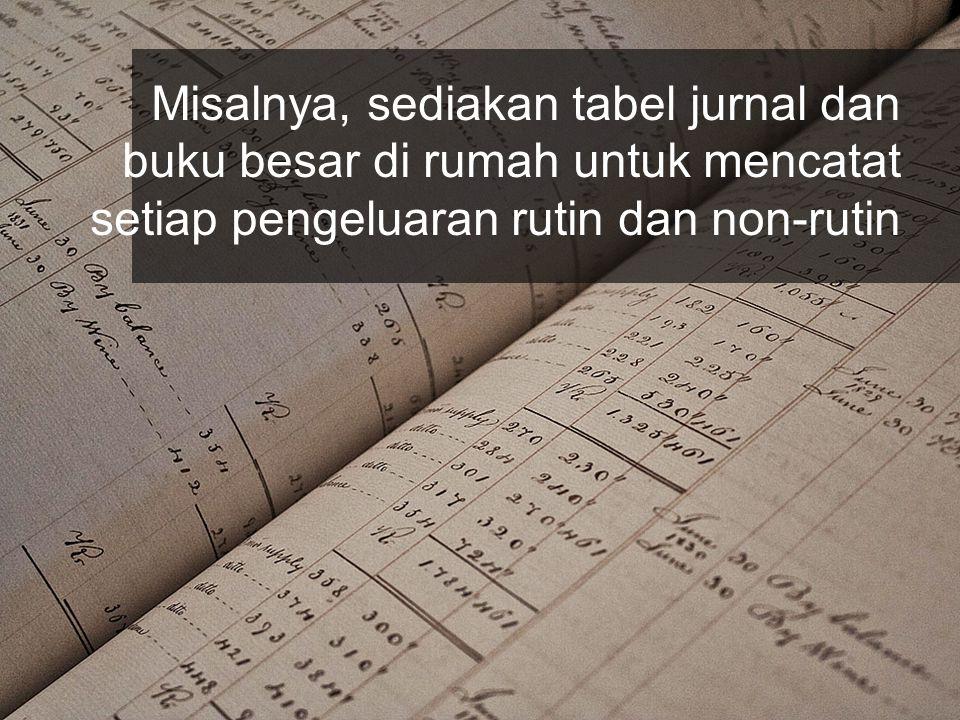 Misalnya, sediakan tabel jurnal dan buku besar di rumah untuk mencatat setiap pengeluaran rutin dan non-rutin